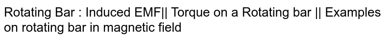 Rotating Bar : Induced EMF|| Torque on a Rotating bar || Examples on rotating bar in magnetic field