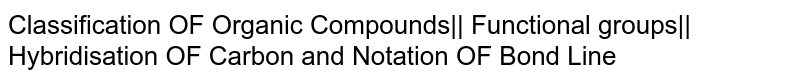 Classification OF Organic Compounds   Functional groups   Hybridisation OF Carbon and Notation OF Bond Line