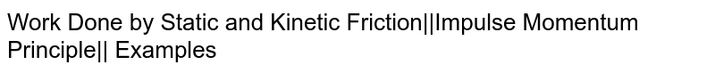 Work Done by Static and Kinetic Friction  Impulse Momentum Principle   Examples