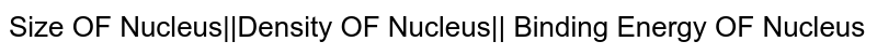 Size OF Nucleus  Density OF Nucleus   Binding Energy OF Nucleus