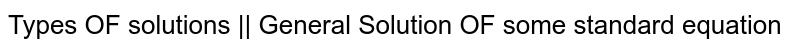 Types OF solutions || General Solution OF some standard equation