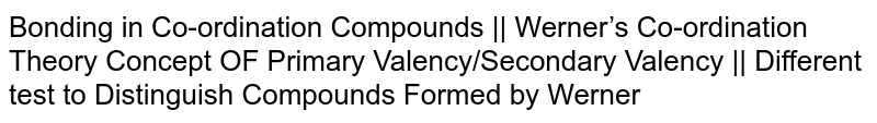 Bonding in Co-ordination Compounds    Werner's Co-ordination Theory Concept OF Primary Valency/Secondary Valency    Different test to Distinguish Compounds Formed by Werner