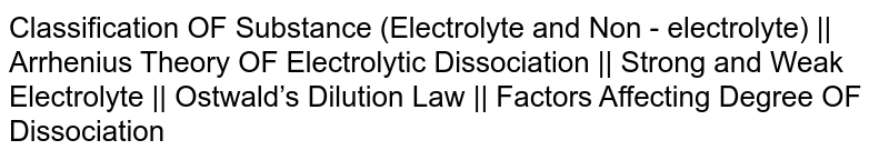 Classification OF Substance (Electrolyte and Non - electrolyte) || Arrhenius Theory OF Electrolytic Dissociation || Strong and Weak Electrolyte || Ostwald's Dilution Law || Factors Affecting Degree OF Dissociation