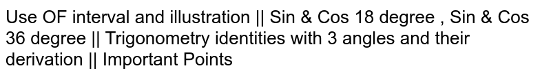 Use OF interval and illustration    Sin & Cos 18 degree , Sin & Cos 36 degree    Trigonometry identities with 3 angles and their derivation    Important Points