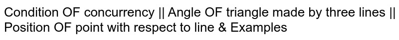 Condition OF concurrency || Angle OF triangle made by three lines || Position OF point with respect to line & Examples