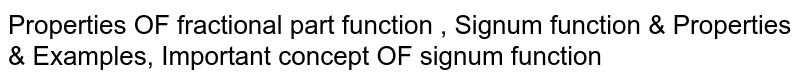 Properties OF fractional part function , Signum function & Properties & Examples, Important concept OF signum function
