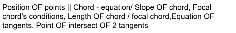 Position OF points    Chord - equation/ Slope OF chord, Focal chord's conditions, Length OF chord / focal chord,Equation OF tangents, Point OF intersect OF 2 tangents