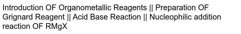 Introduction OF Organometallic Reagents || Preparation OF Grignard Reagent || Acid Base Reaction || Nucleophilic addition reaction OF RMgX
