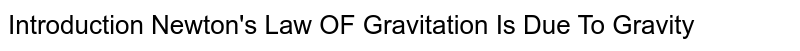 Introduction Newton's Law OF Gravitation Is Due To Gravity