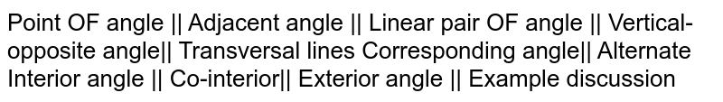Point OF angle    Adjacent angle    Linear pair OF angle    Vertical-opposite angle   Transversal lines Corresponding angle   Alternate Interior angle    Co-interior   Exterior angle    Example discussion
