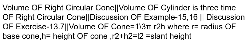 Volume OF Right Circular Cone||Volume OF Cylinder is three time OF Right Circular Cone||Discussion OF Example-15,16 || Discussion OF Exercise-13.7||Volume OF Cone=1\3π r2h where r= radius OF base cone,h= height OF cone ,r2+h2=l2 =slant height