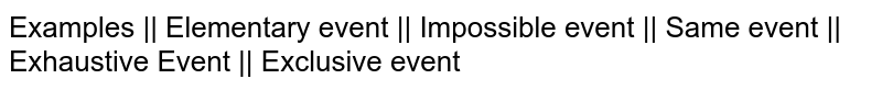 Examples || Elementary event || Impossible event || Same event || Exhaustive Event || Exclusive event