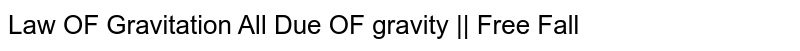 Law OF Gravitation All Due OF gravity    Free Fall