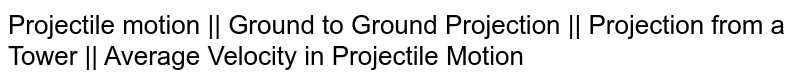 Projectile motion || Ground to Ground Projection || Projection from a Tower || Average Velocity in Projectile Motion