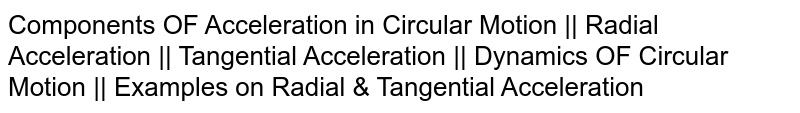 Components OF Acceleration in Circular Motion    Radial Acceleration    Tangential Acceleration    Dynamics OF Circular Motion    Examples on Radial & Tangential Acceleration
