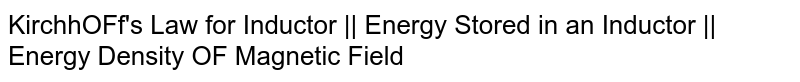 KirchhOFf's Law for Inductor    Energy Stored in an Inductor    Energy Density OF Magnetic Field