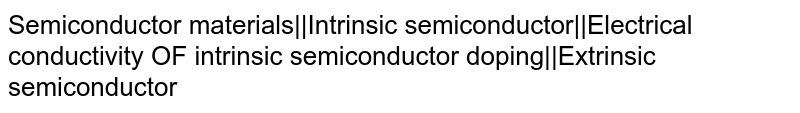 Semiconductor materials||Intrinsic semiconductor||Electrical conductivity OF intrinsic semiconductor doping||Extrinsic semiconductor