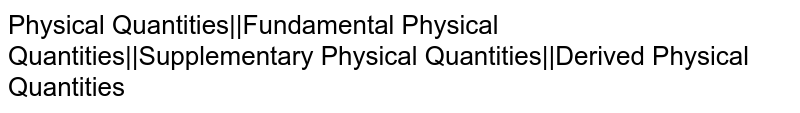 Physical Quantities  Fundamental Physical Quantities  Supplementary Physical Quantities  Derived Physical Quantities