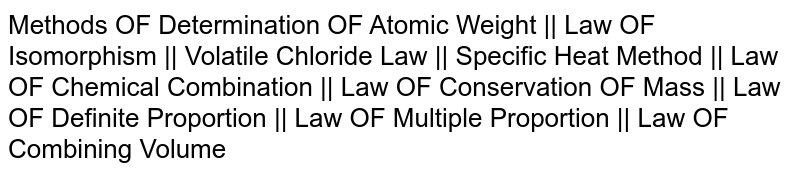 Methods OF Determination OF Atomic Weight ||  Law OF Isomorphism || Volatile Chloride Law ||  Specific Heat Method || Law OF Chemical Combination ||  Law OF Conservation OF Mass ||  Law OF Definite Proportion ||  Law OF Multiple Proportion || Law OF Combining Volume