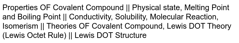 Properties OF Covalent Compound || Physical state, Melting Point and Boiling Point || Conductivity, Solubility, Molecular Reaction, Isomerism || Theories OF Covalent Compound, Lewis DOT Theory (Lewis Octet Rule) || Lewis DOT Structure