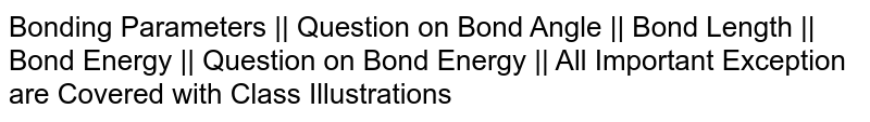 Bonding Parameters || Question on Bond Angle || Bond Length || Bond Energy || Question on Bond Energy || All Important Exception are Covered with Class Illustrations