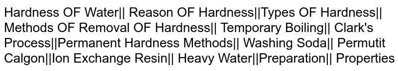 Hardness OF Water|| Reason OF Hardness||Types OF Hardness|| Methods OF Removal OF Hardness|| Temporary Boiling|| Clark's Process||Permanent Hardness Methods|| Washing Soda|| Permutit Calgon||Ion Exchange Resin|| Heavy Water||Preparation|| Properties