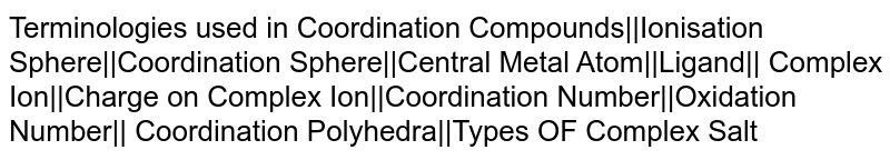 Terminologies used in Coordination Compounds||Ionisation Sphere||Coordination Sphere||Central Metal Atom||Ligand|| Complex Ion||Charge on Complex Ion||Coordination Number||Oxidation Number|| Coordination Polyhedra||Types OF Complex Salt