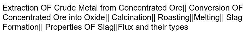 Extraction OF Crude Metal from Concentrated Ore|| Conversion OF Concentrated Ore into Oxide|| Calcination|| Roasting||Melting|| Slag Formation|| Properties OF Slag||Flux and their types