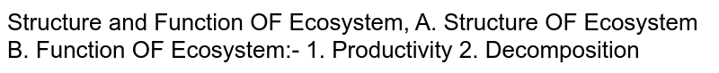 Structure and Function OF Ecosystem, A. Structure OF Ecosystem B. Function OF Ecosystem:- 1. Productivity 2. Decomposition