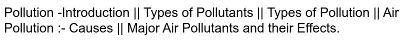 Pollution -Introduction ||  Types of Pollutants ||  Types of  Pollution || Air Pollution :- Causes ||  Major Air Pollutants and their Effects.