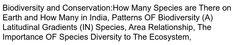 Biodiversity and Conservation:How Many Species are There on Earth and How Many in India, Patterns OF Biodiversity (A) Latitudinal Gradients (IN) Species, Area Relationship, The Importance OF Species Diversity to The Ecosystem,