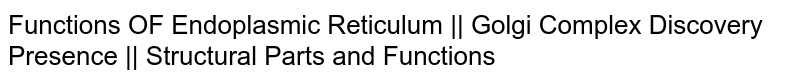 Functions OF Endoplasmic Reticulum || Golgi Complex Discovery Presence || Structural Parts and Functions