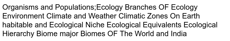 Organisms and Populations;Ecology Branches OF Ecology Environment Climate and Weather Climatic Zones On Earth habitable and Ecological Niche Ecological Equivalents Ecological Hierarchy Biome major Biomes OF The World and India