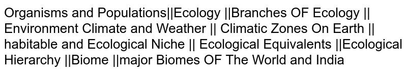 Organisms and Populations||Ecology ||Branches OF Ecology || Environment Climate and Weather || Climatic Zones On Earth || habitable and Ecological Niche || Ecological Equivalents ||Ecological Hierarchy ||Biome ||major Biomes OF The World and India