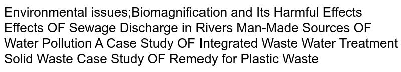 Environmental issues;Biomagnification and Its Harmful Effects Effects OF Sewage Discharge in Rivers Man-Made Sources OF Water Pollution A Case Study OF Integrated Waste Water Treatment Solid Waste Case Study OF Remedy for Plastic Waste