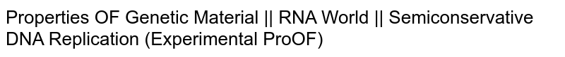 Properties OF Genetic Material || RNA World || Semiconservative DNA Replication (Experimental ProOF)
