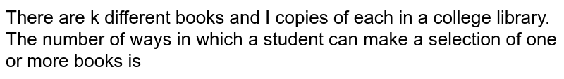 """["""" There are """"k"""" different books and I copies of each in a college library.The number of ways in which a student """"],["""" can make a selection of one or more books is """"]"""