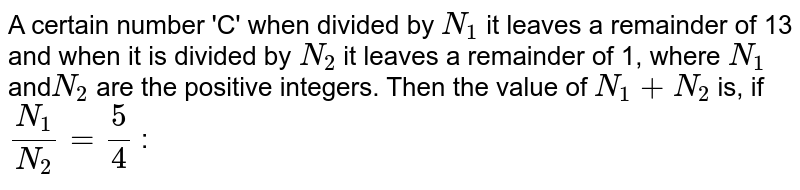 A certain number 'C' when divided by `N_1` it leaves a remainder of 13 and when it is divided by `N_2` it leaves a remainder of 1, where `N_1` and`N_2` are the positive integers. Then the value of `N_1+N_2` is, if `N_1/N_2=5/4` :