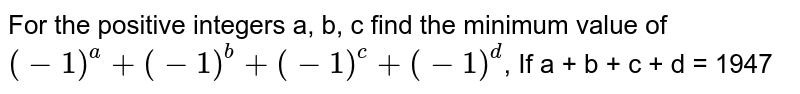 For the positive integers a, b, c find the minimum value of `(-1)^a + (-1)^b + (-1)^c + (-1)^d`, If a + b + c + d = 1947