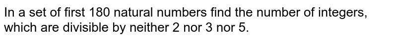 In a set of first 180 natural numbers find the number of integers, which are divisible by neither 2 nor 3 nor 5.
