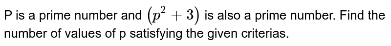 P is a prime number and `(p^2+3)` is also a prime number. Find the number of values of p satisfying the given criterias.