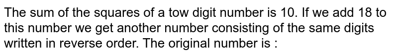 The sum of the squares of a tow digit number is 10. If we add 18 to this number we get another number consisting of the same digits written in reverse order. The original number is :