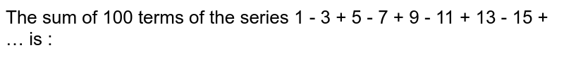 The sum of 100 terms of the series 1 - 3 + 5 - 7 + 9 - 11 + 13 - 15 + … is :