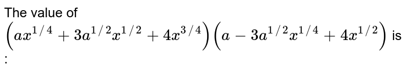 The value of `(ax^(1//4 + 3a^(1//2) + 4x^(3//4)(a-3a^(1//2)x^(1//4) + 4x^(1/2)` is :