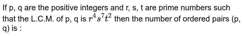 If p, q are the positive integers and r, s, t are prime numbers such that the L.C.M. of p, q is `r^4s^7t^2` then the number of ordered pairs (p, q) is :