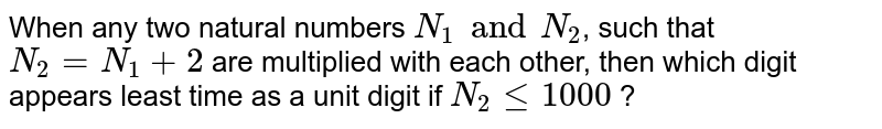 When any two natural numbers `N_1` and `N_2`, such that `N_2 = N_1+2`, are multiplied with each other, then which digit appears least time as a unit digit if `N_2 le 10000`?