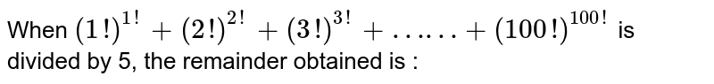When `(1!)^(1!) + (2!)^(2!) + (3!)^(3!) + .... + (100!)^(100!)` is divided by 5, the remainder obtained is :