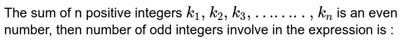 The sum of n positive integers `k_1, k_2, k_3, ... k_n` is an even number, then number of odd integers involve in the expression is :
