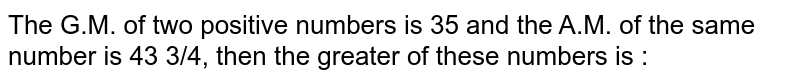 The G.M. of two positive numbers is 35 and the A.M. of the same number is 43 3/4, then the greater of these numbers is :
