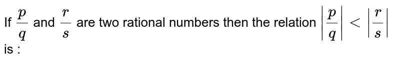 If p/q and r/s are two rational numbers then the relation ` p/q lt r/s ` is :